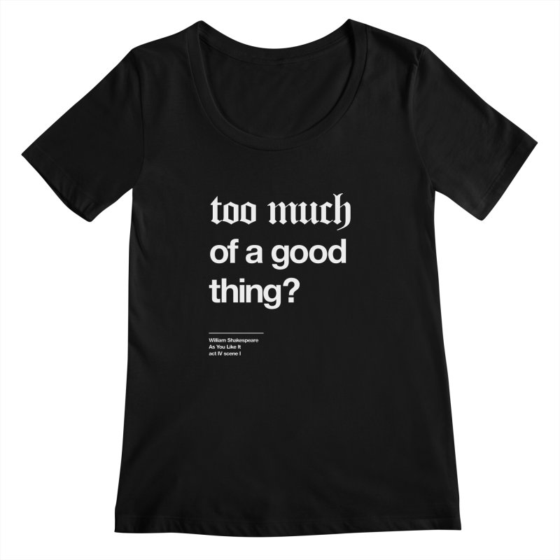 too much of a good thing Women's Scoopneck by Shirtspeare