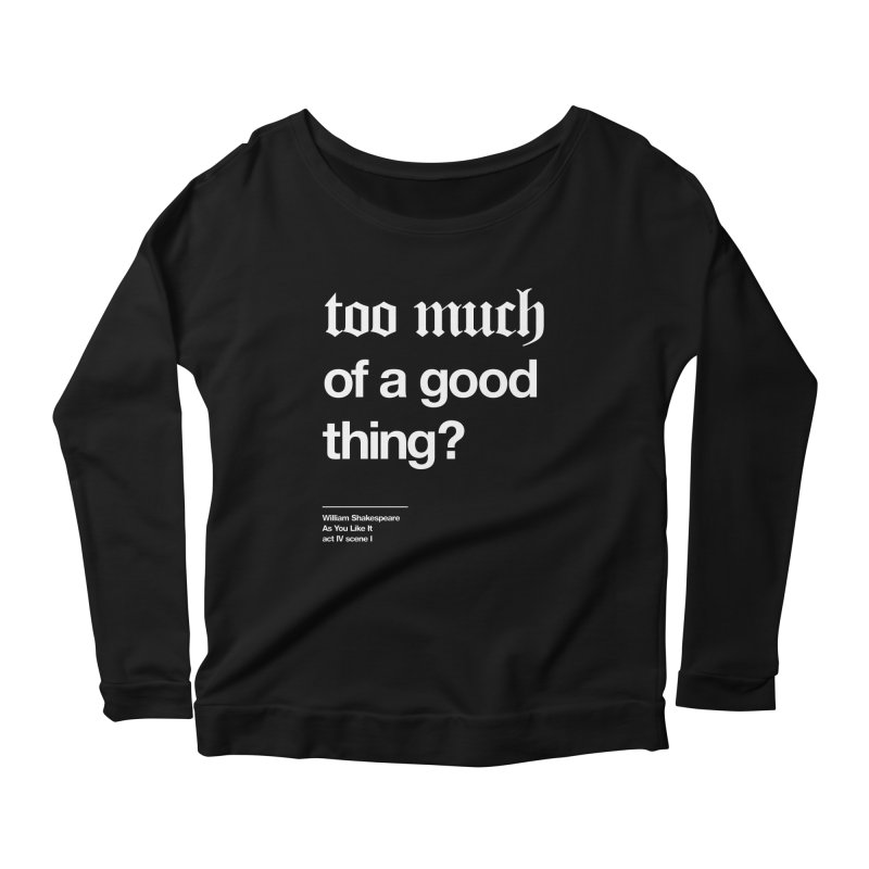 too much of a good thing Women's Scoop Neck Longsleeve T-Shirt by Shirtspeare