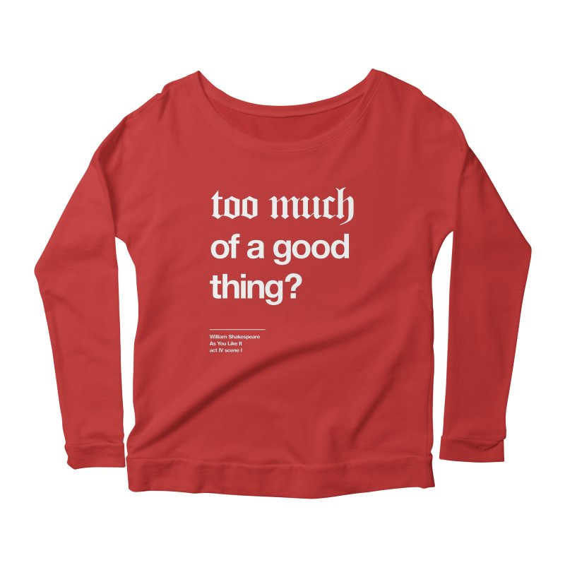 too much of a good thing Women's Longsleeve Scoopneck  by Shirtspeare