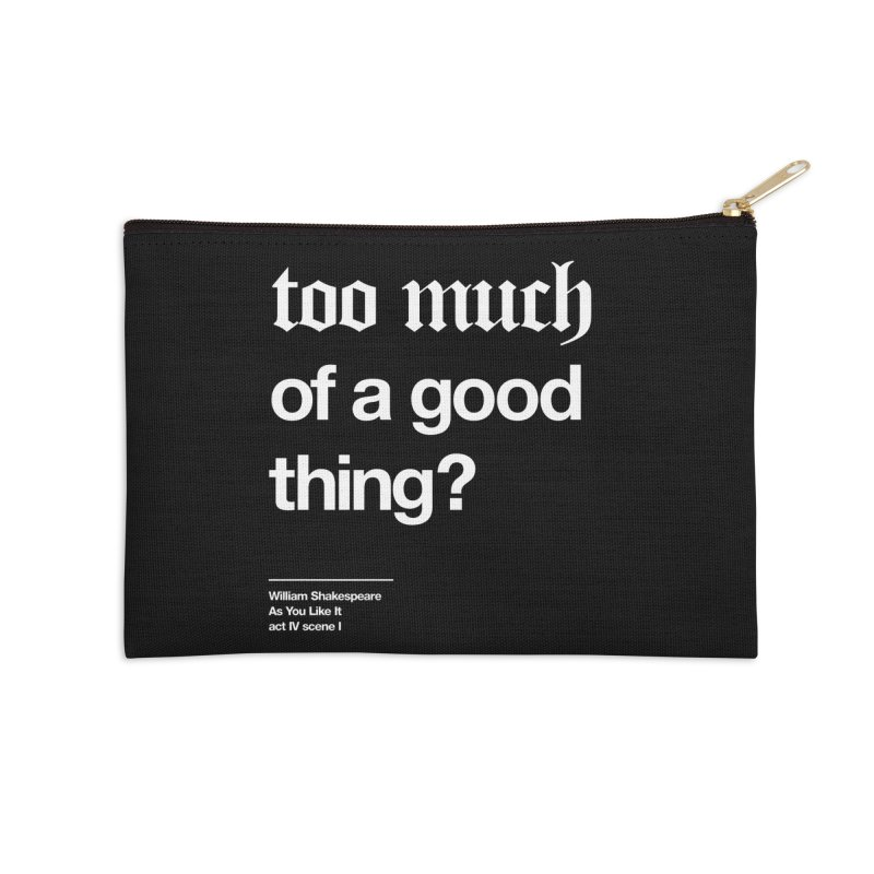 too much of a good thing Accessories Zip Pouch by Shirtspeare
