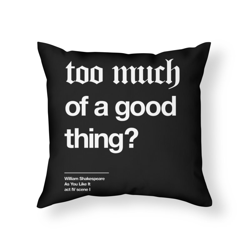 too much of a good thing Home Throw Pillow by Shirtspeare
