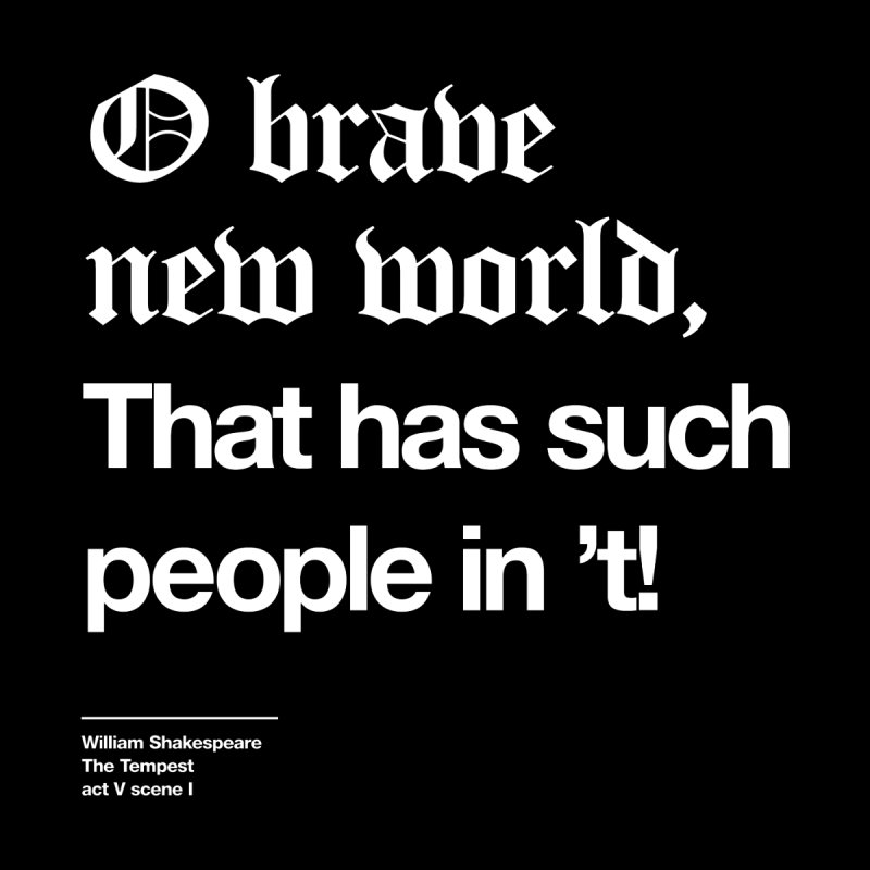 O brave new world, That has such people in 't! by Shirtspeare