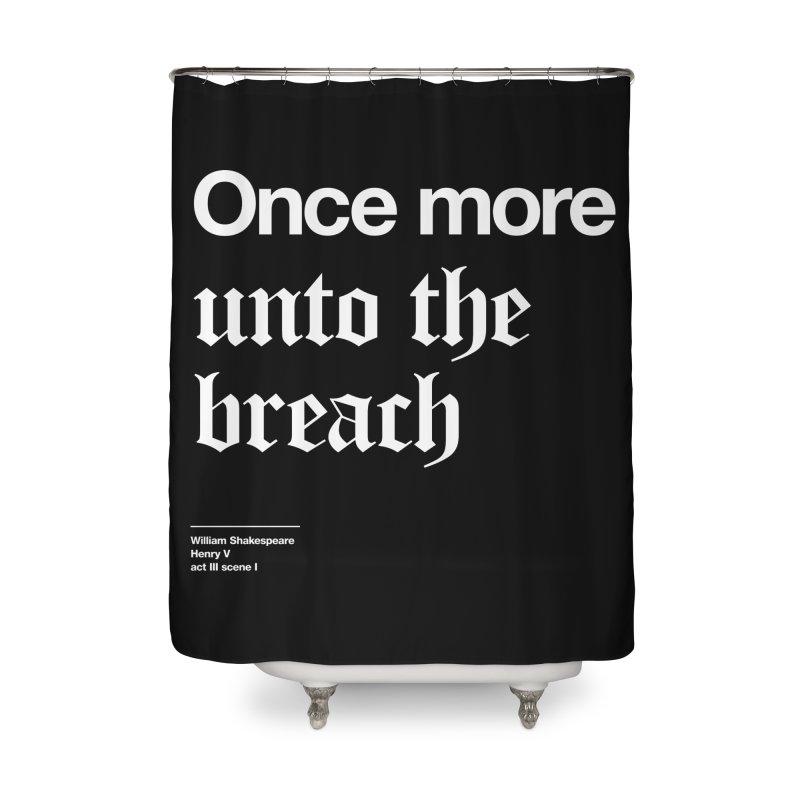 Once more unto the breach Home Shower Curtain by Shirtspeare