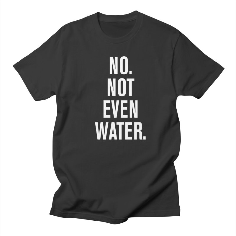 """""""No. Not Even Water."""" Men's T-Shirt by sidroos's store"""