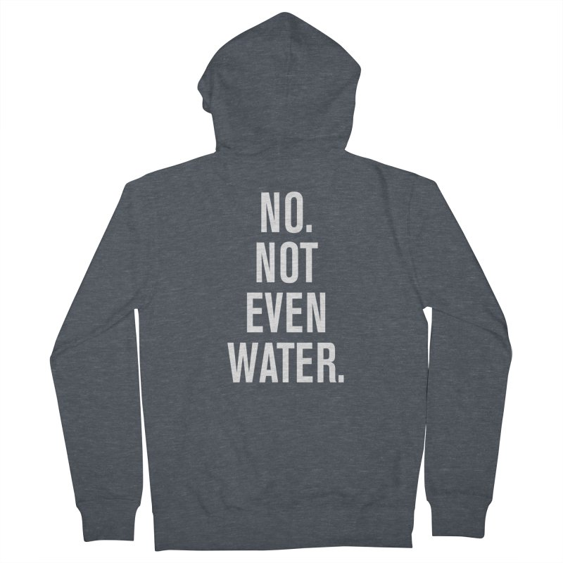 """""""No. Not Even Water."""" Women's French Terry Zip-Up Hoody by sidroos's store"""