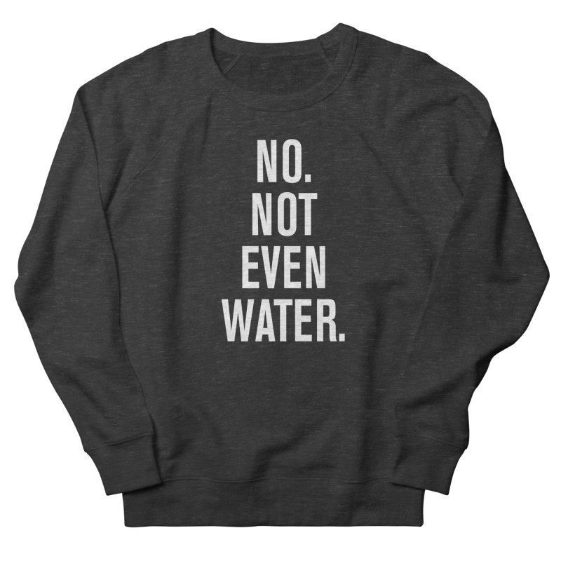"""No. Not Even Water."" Women's Sweatshirt by sidroos's store"