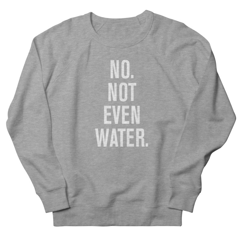 """""""No. Not Even Water."""" Women's French Terry Sweatshirt by sidroos's store"""