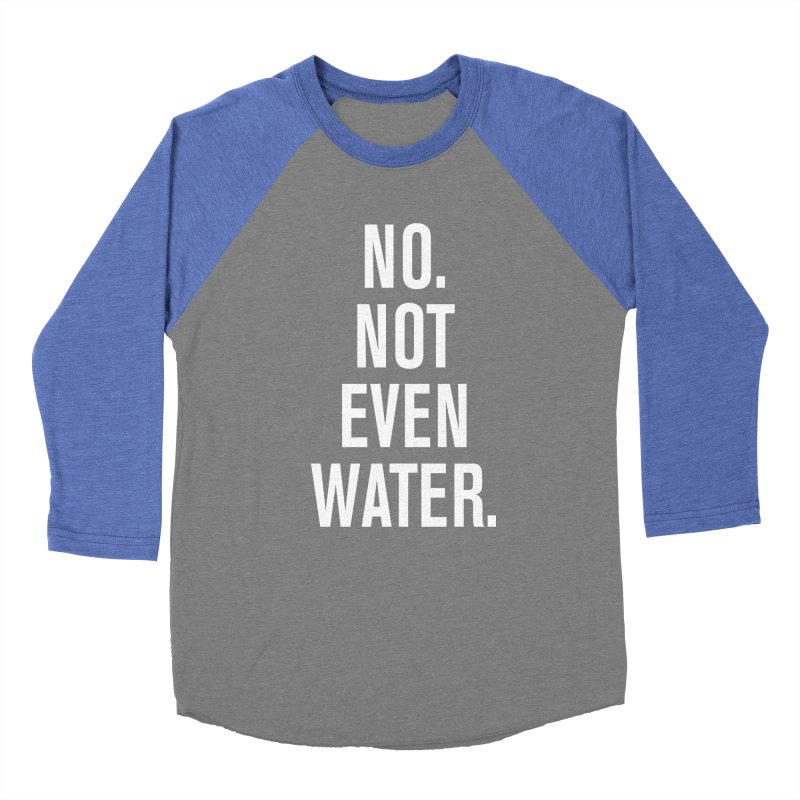 """""""No. Not Even Water."""" Women's Baseball Triblend Longsleeve T-Shirt by sidroos's store"""