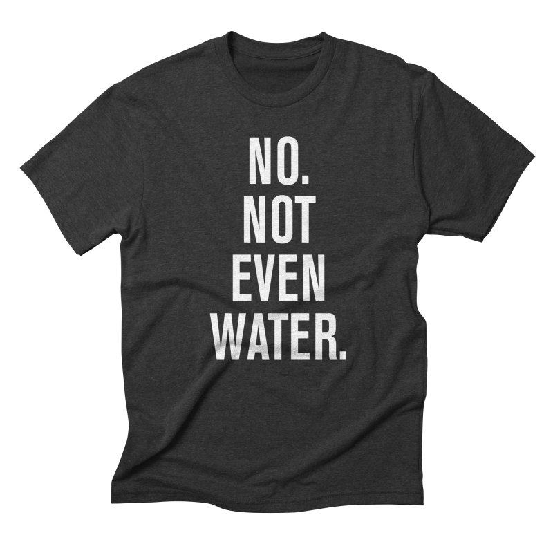 """No. Not Even Water."" Men's Triblend T-shirt by sidroos's store"