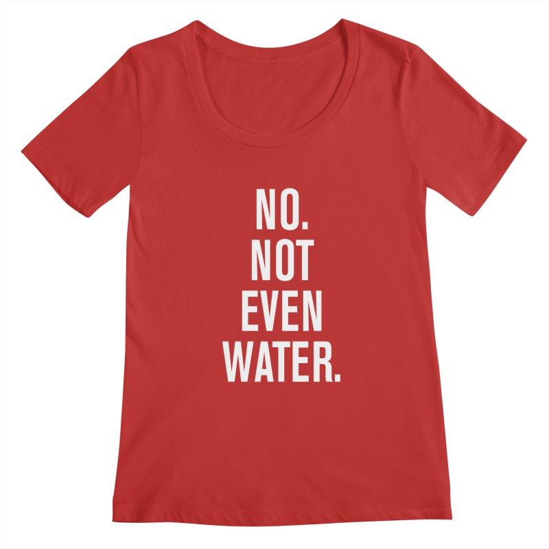 """""""No. Not Even Water."""" Women's Regular Scoop Neck by sidroos's store"""