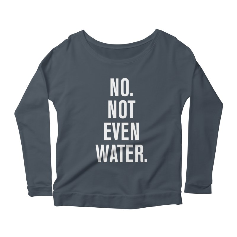 """No. Not Even Water."" Women's Longsleeve Scoopneck  by sidroos's store"