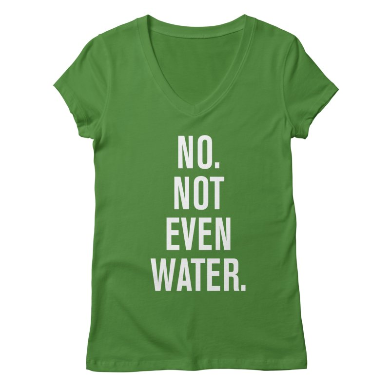 """No. Not Even Water."" Women's V-Neck by sidroos's store"