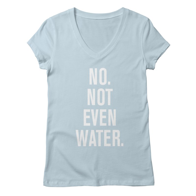 """""""No. Not Even Water."""" Women's V-Neck by sidroos's store"""