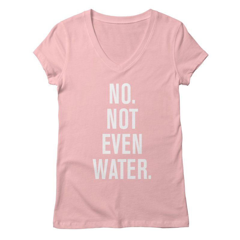 """""""No. Not Even Water."""" Women's Regular V-Neck by sidroos's store"""