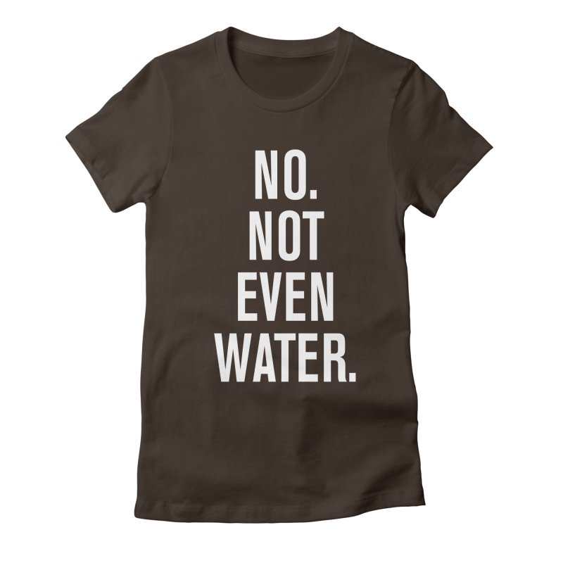 """No. Not Even Water."" Women's Fitted T-Shirt by sidroos's store"