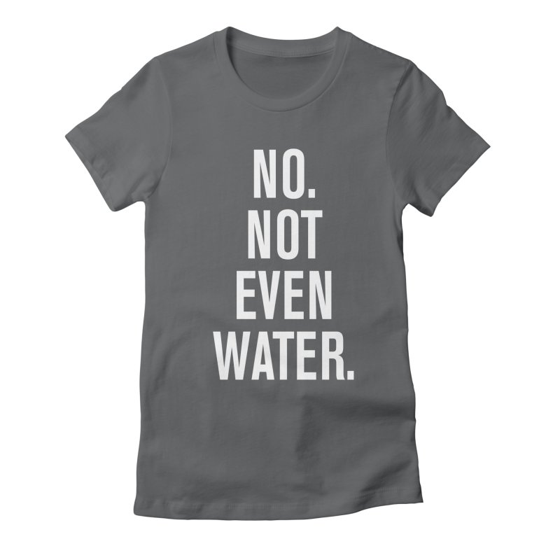 """""""No. Not Even Water."""" Women's Fitted T-Shirt by sidroos's store"""