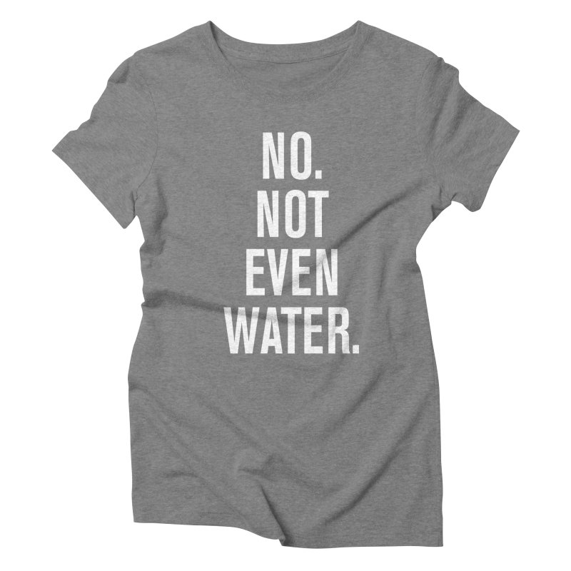 """No. Not Even Water."" Women's Triblend T-Shirt by sidroos's store"