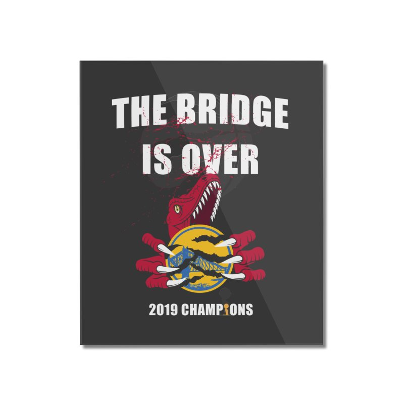 The Bridge Is Over | Toronto Raptors Champions Home Mounted Acrylic Print by Silli Philli Produktionz