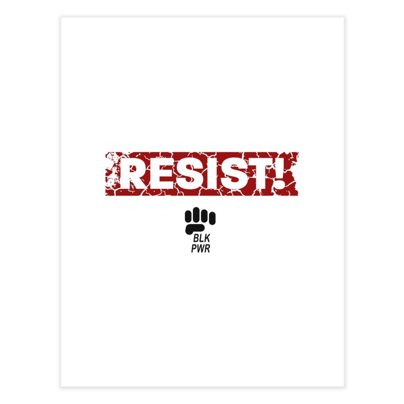 BLKPWR - RESIST! - Black Home Fine Art Print by Silli Philli Produktionz | Custom Prints