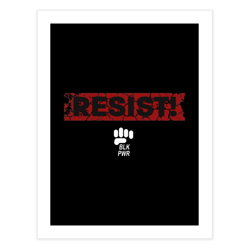 BLKPWR - RESIST! - White Home Fine Art Print by Silli Philli Produktionz | Custom Prints