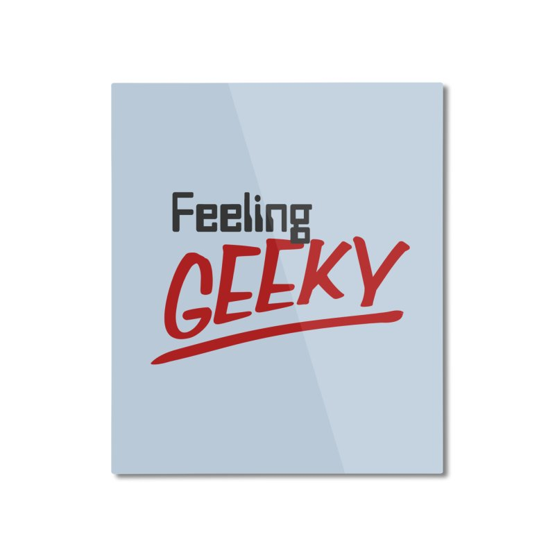 Feeling GEEKY Home Mounted Aluminum Print by Silli Philli Produktionz | Custom Prints