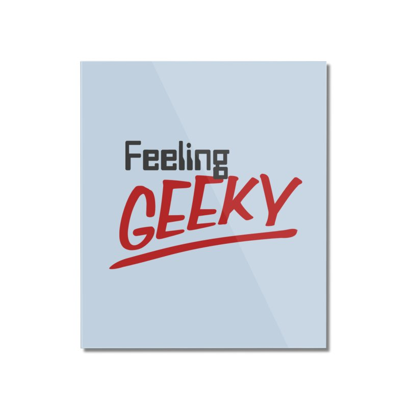 Feeling GEEKY Home Mounted Acrylic Print by Silli Philli Produktionz | Custom Prints