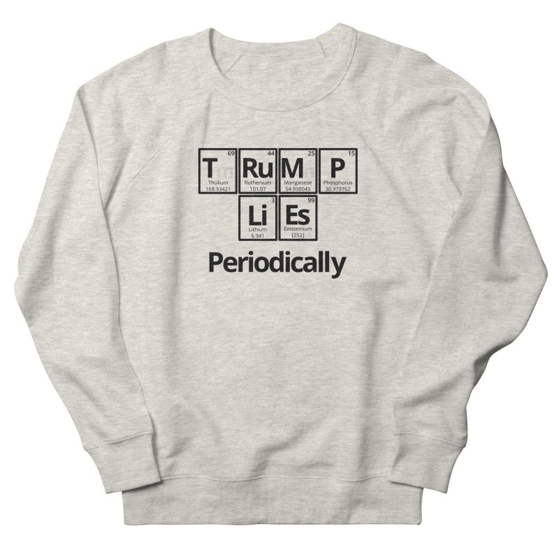 Trump Lies... Periodically Women's French Terry Sweatshirt by Sixfold Symmetry Shop