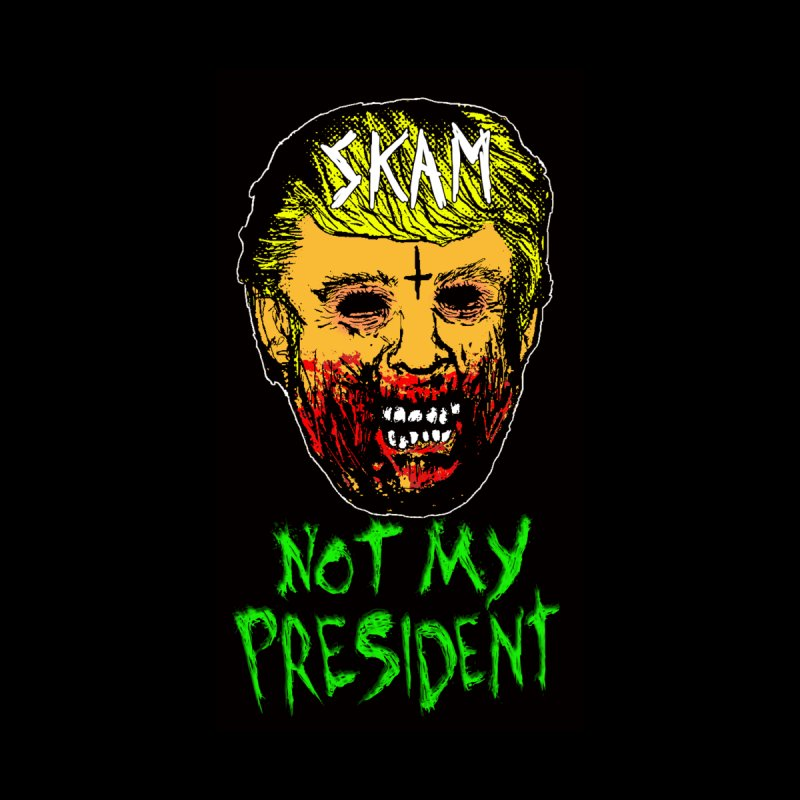 NOT MY PRESIDENT by SKAM's Artist Shop