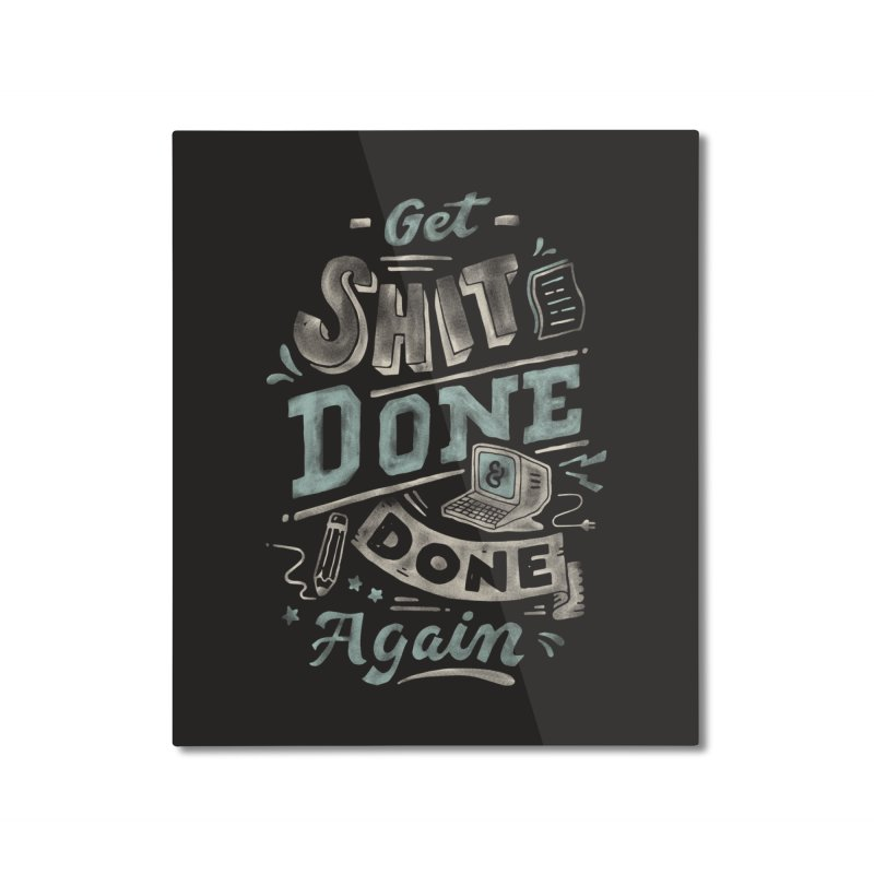 Get Shit Done Home Mounted Aluminum Print by skitchism's Artist Shop