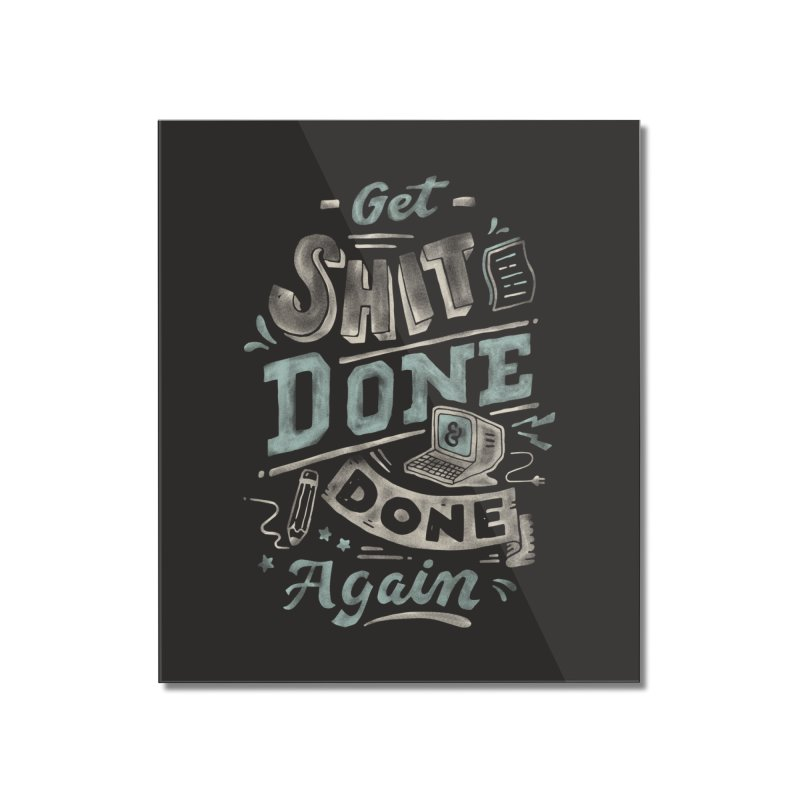 Get Shit Done Home Mounted Acrylic Print by Tatak Waskitho