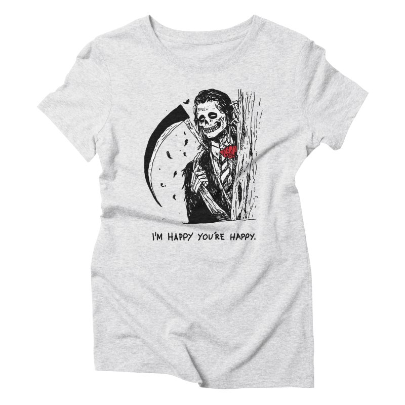 I'm Happy You're Happy Women's Triblend T-Shirt by skullpel illustrations's Artist Shop