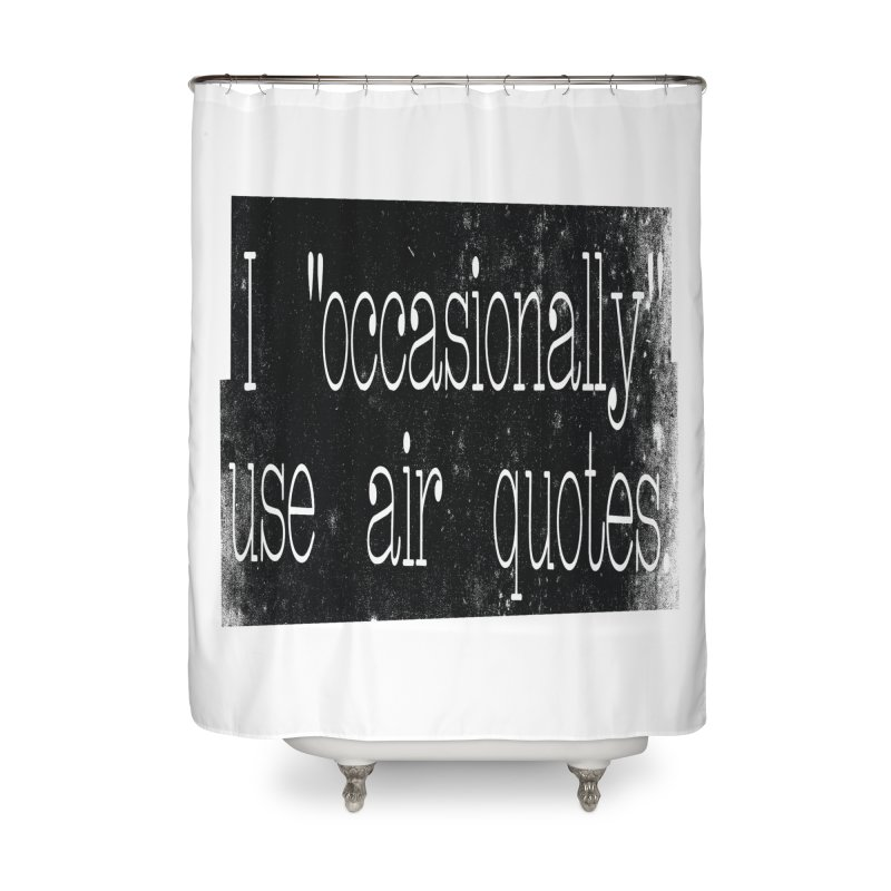 "I ""Occasionally"" Use Air Quotes Home Shower Curtain by Slogantees"
