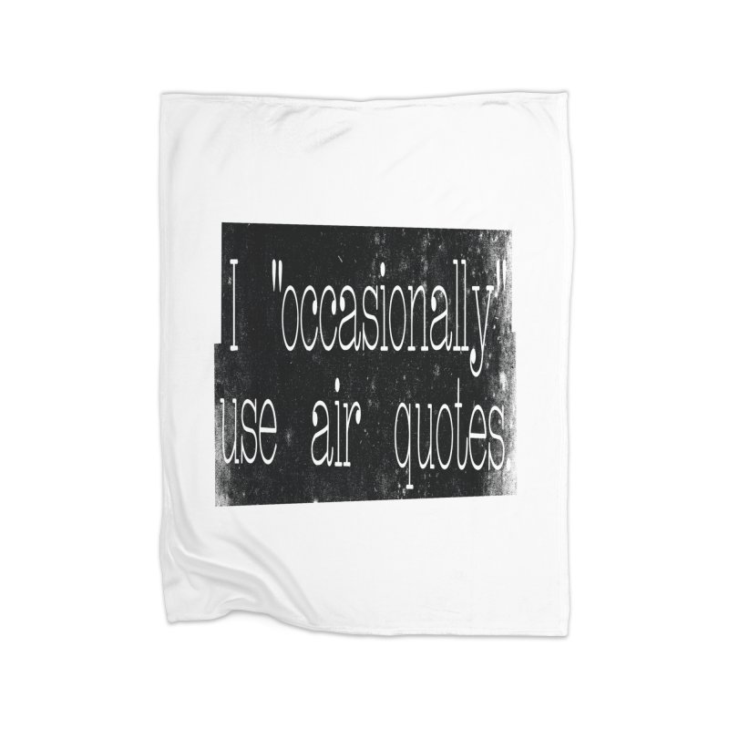 "I ""Occasionally"" Use Air Quotes Home Fleece Blanket by Slogantees"