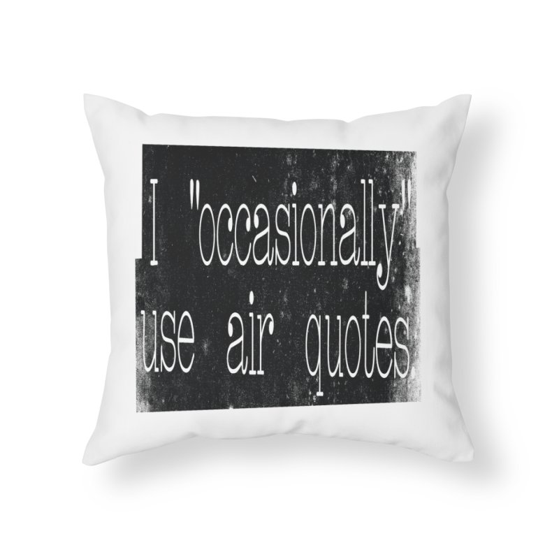 "I ""Occasionally"" Use Air Quotes Home Throw Pillow by Slogantees"