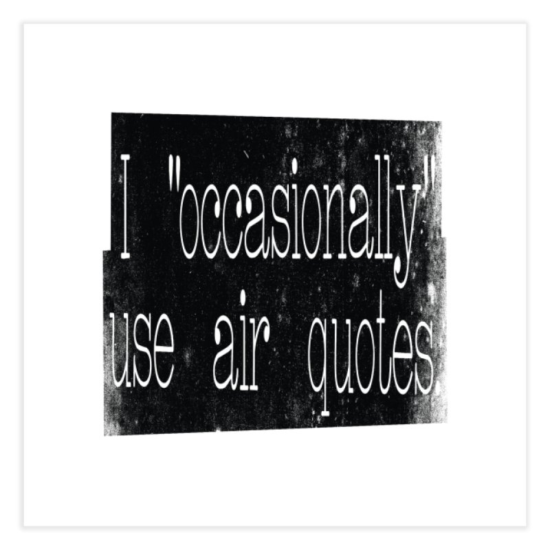 "I ""Occasionally"" Use Air Quotes Home Fine Art Print by Slogantees"