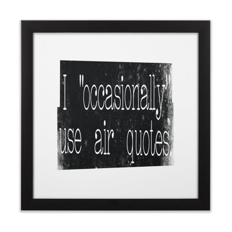 "I ""Occasionally"" Use Air Quotes Home Framed Fine Art Print by Slogantees"
