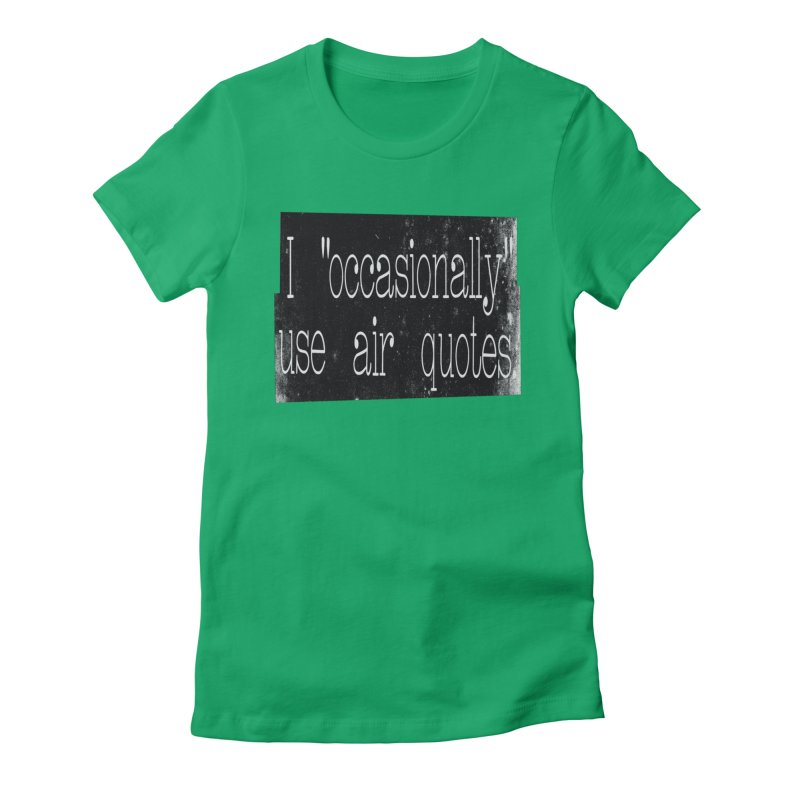 "I ""Occasionally"" Use Air Quotes Women's Fitted T-Shirt by Slogantees"