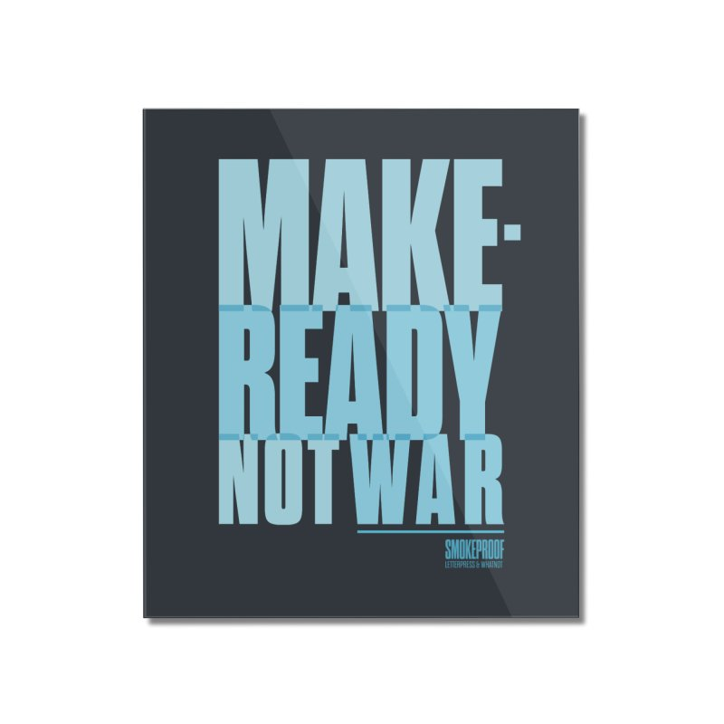 Makeready Not War Home Mounted Acrylic Print by Smokeproof