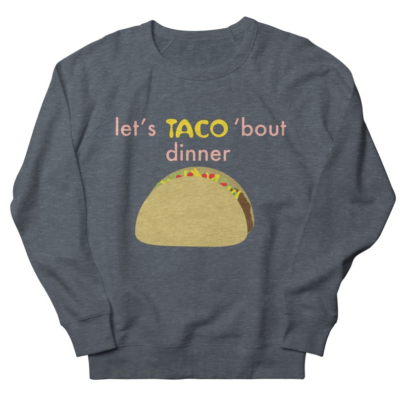 let's TACO 'bout dinner Women's French Terry Sweatshirt by Southerly Design Artist Shop