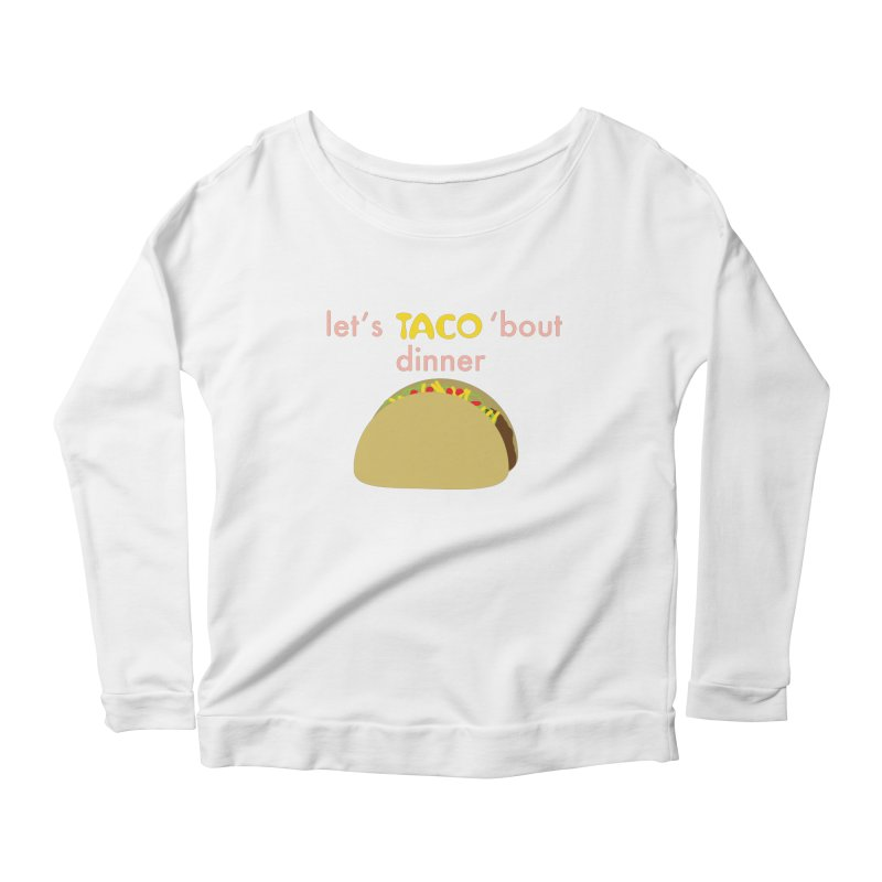 let's TACO 'bout dinner Women's Scoop Neck Longsleeve T-Shirt by Southerly Design Artist Shop