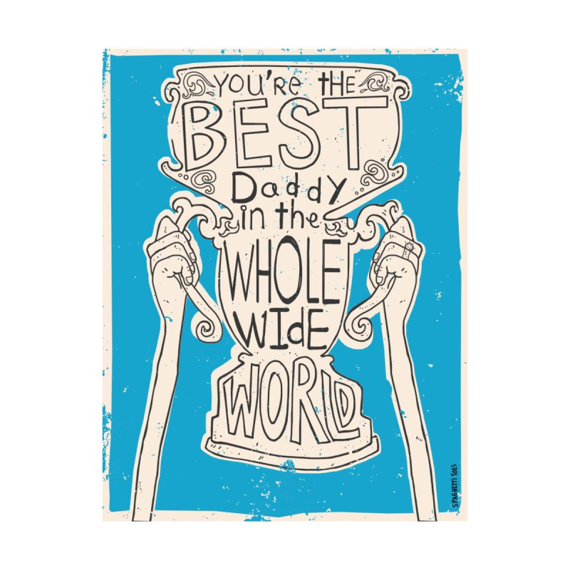You're the Best Daddy in the Whole World   by spaghettitoes's Artist Shop