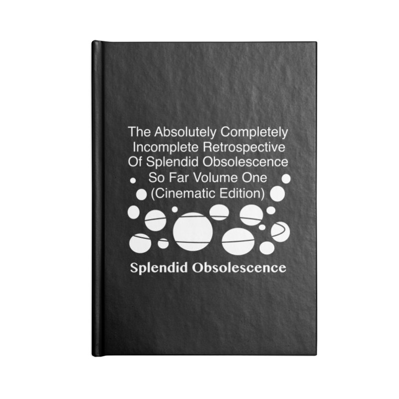 The Absolutely Completely Incomplete Retrospective Of Splendid Obsolescence So Far Vol.1 (Cinematic) Accessories Blank Journal Notebook by Splendid Obsolescence