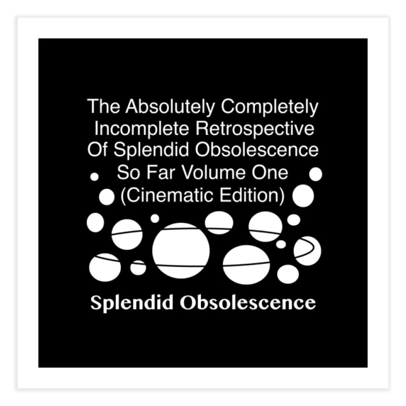 The Absolutely Completely Incomplete Retrospective Of Splendid Obsolescence So Far Vol.1 (Cinematic) Home Fine Art Print by Splendid Obsolescence