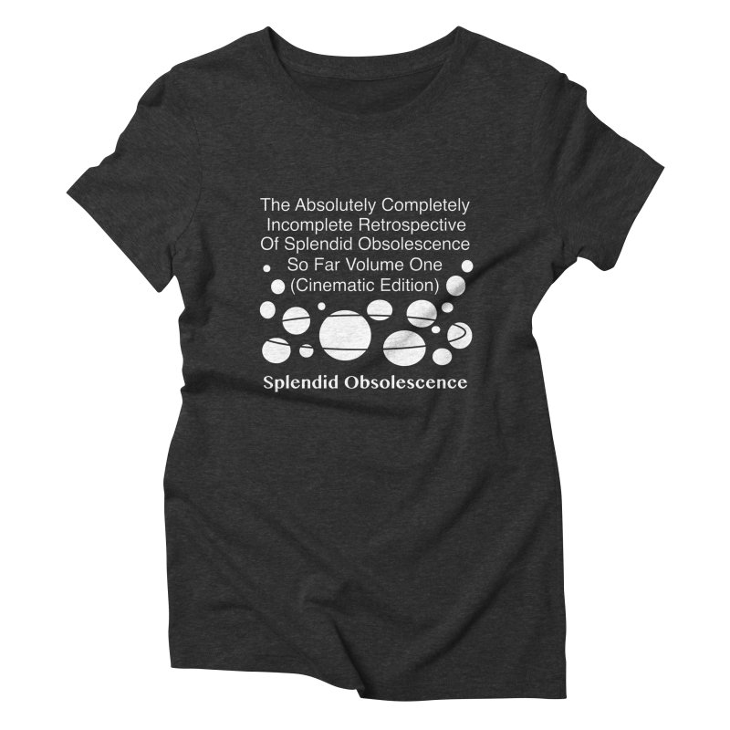 The Absolutely Completely Incomplete Retrospective Of Splendid Obsolescence So Far Vol.1 (Cinematic) Women's T-Shirt by Splendid Obsolescence