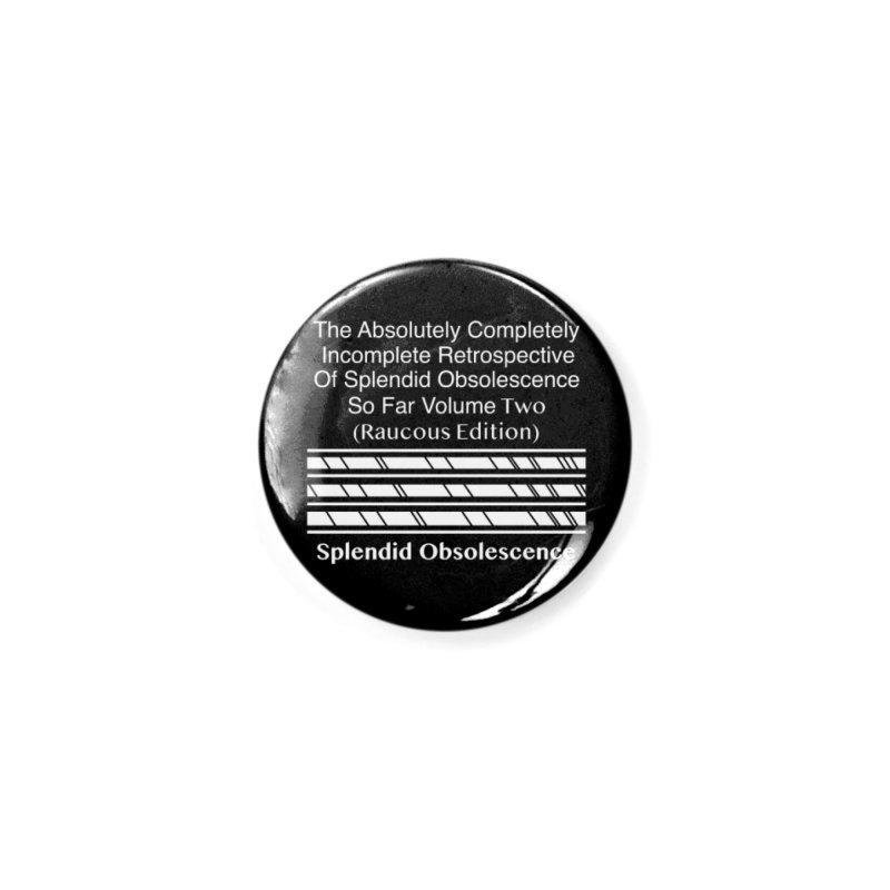 The Absolutely Completely Incomplete Retrospective Of Splendid Obsolescence So Far Vol. 2 (Raucous) Accessories Button by Splendid Obsolescence
