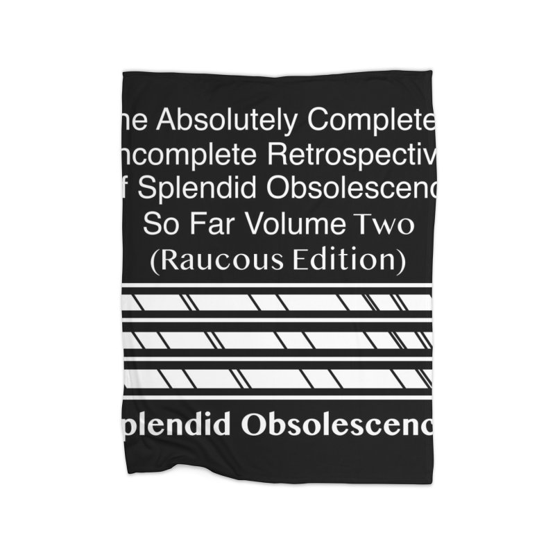 The Absolutely Completely Incomplete Retrospective Of Splendid Obsolescence So Far Vol. 2 (Raucous) Home Fleece Blanket Blanket by Splendid Obsolescence