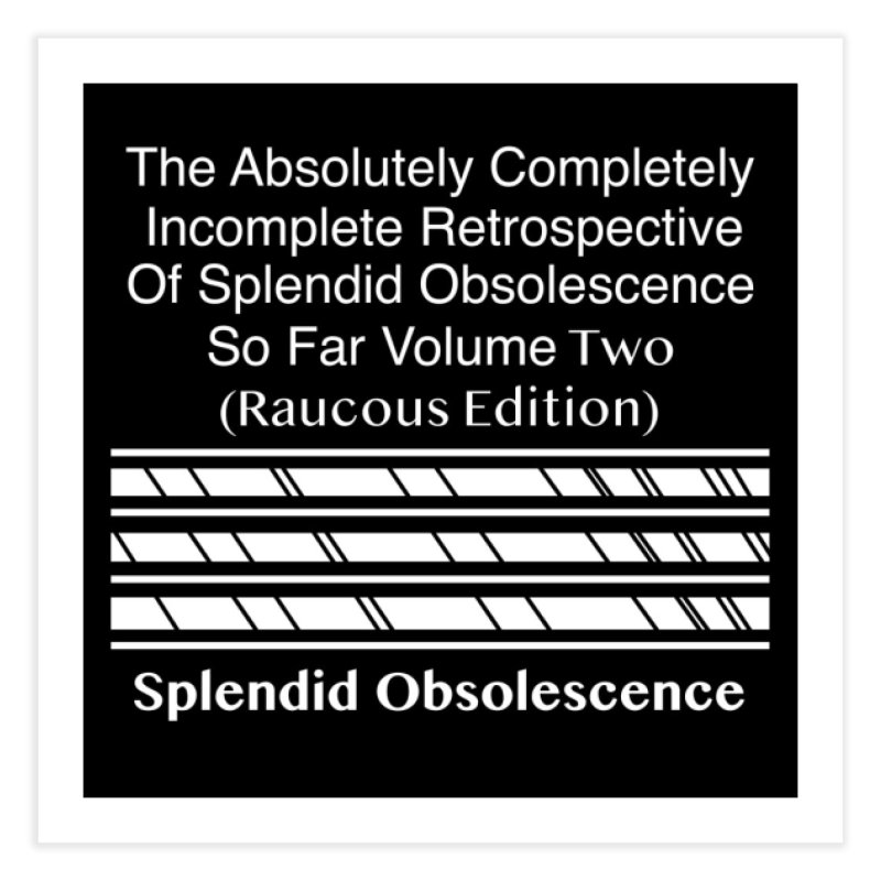 The Absolutely Completely Incomplete Retrospective Of Splendid Obsolescence So Far Vol. 2 (Raucous) Home Fine Art Print by Splendid Obsolescence