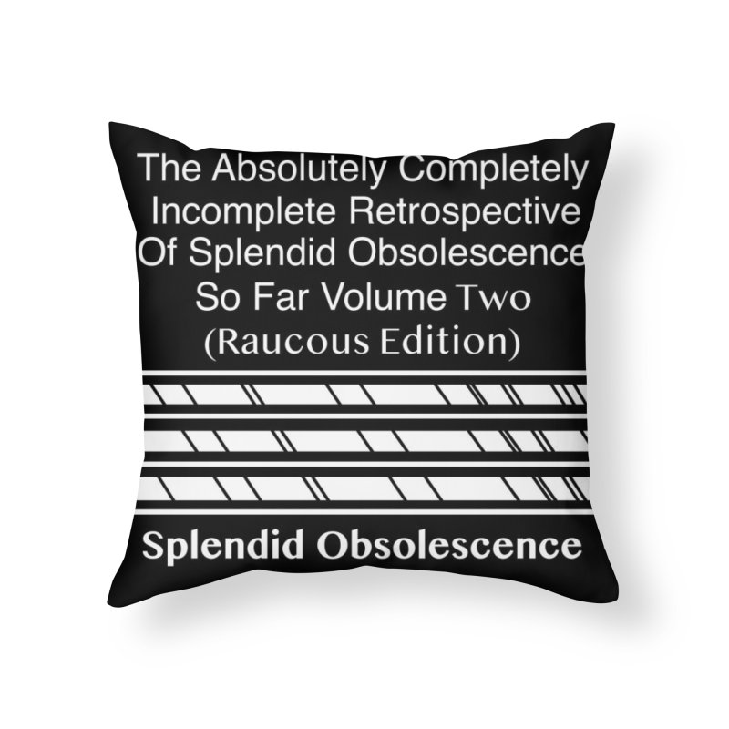 The Absolutely Completely Incomplete Retrospective Of Splendid Obsolescence So Far Vol. 2 (Raucous) Home Throw Pillow by Splendid Obsolescence