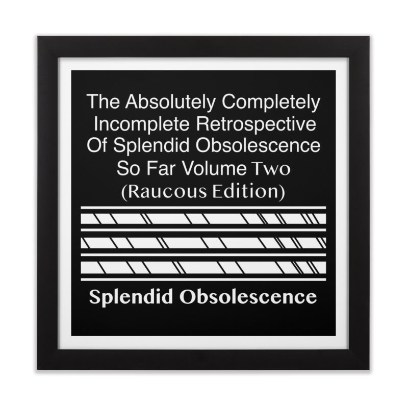 The Absolutely Completely Incomplete Retrospective Of Splendid Obsolescence So Far Vol. 2 (Raucous) Home Framed Fine Art Print by Splendid Obsolescence