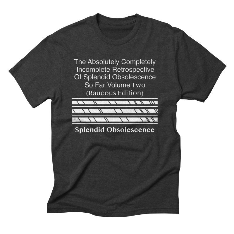 The Absolutely Completely Incomplete Retrospective Of Splendid Obsolescence So Far Vol. 2 (Raucous) Men's Triblend T-Shirt by Splendid Obsolescence